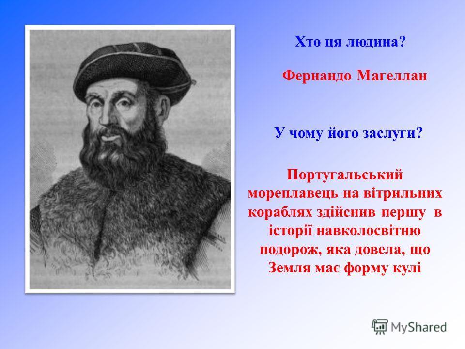 Хто ця людина? Фернандо Магеллан У чому його заслуги? Португальський мореплавець на вітрильних кораблях здійснив першу в історії навколосвітню подорож, яка довела, що Земля має форму кулі