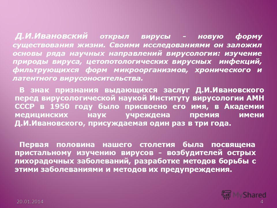 Д.И.Ивановский открыл вирусы - новую форму существования жизни. Своими исследованиями он заложил основы ряда научных направлений вирусологии: изучение природы вируса, цетопотологических вирусных инфекций, фильтрующихся форм микроорганизмов, хроническ