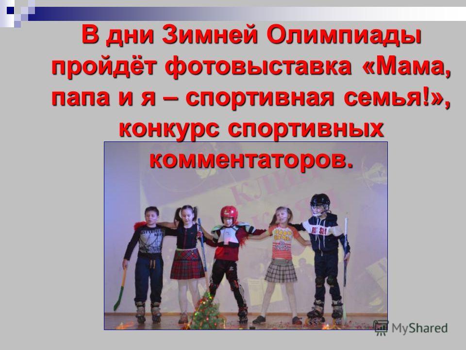 В дни Зимней Олимпиады пройдёт фотовыставка «Мама, папа и я – спортивная семья!», конкурс спортивных комментаторов.