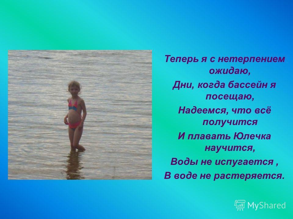 Теперь я с нетерпением ожидаю, Дни, когда бассейн я посещаю, Надеемся, что всё получится И плавать Юлечка научится, Воды не испугается, В воде не растеряется.