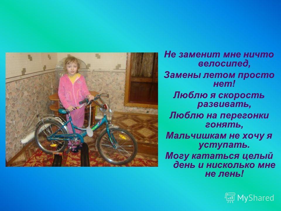 Не заменит мне ничто велосипед, Замены летом просто нет! Люблю я скорость развивать, Люблю на перегонки гонять, Мальчишкам не хочу я уступать. Могу кататься целый день и нисколько мне не лень!
