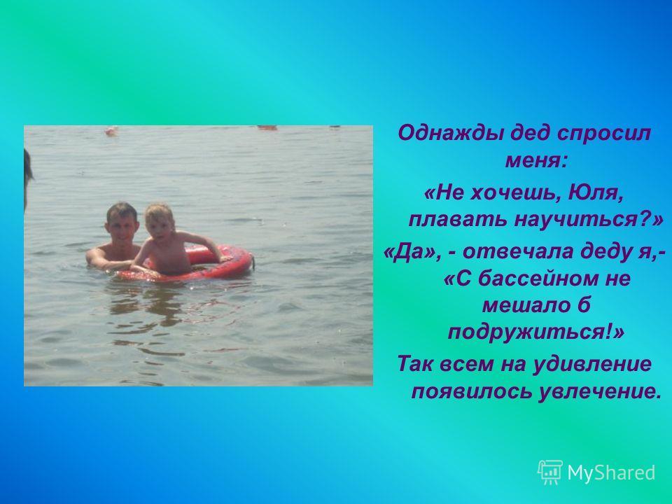 Однажды дед спросил меня: «Не хочешь, Юля, плавать научиться?» «Да», - отвечала деду я,- «С бассейном не мешало б подружиться!» Так всем на удивление появилось увлечение.