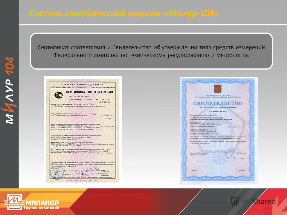 Счетчик электрической энергии «Милур-104» Сертификат соответствия и Свидетельство об утверждении типа средств измерений Федерального агентства по техническому регулированию и метрологии.