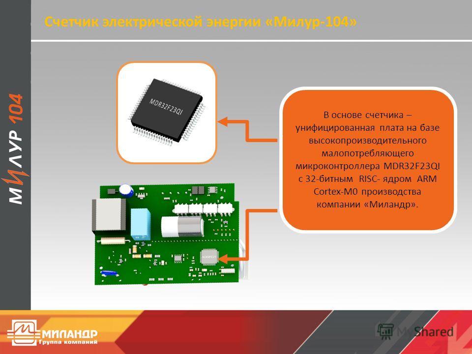 Счетчик электрической энергии «Милур-104» В основе счетчика – унифицированная плата на базе высокопроизводительного малопотребляющего микроконтроллера MDR32F23QI с 32-битным RISC- ядром ARM Cortex-M0 производства компании «Миландр».