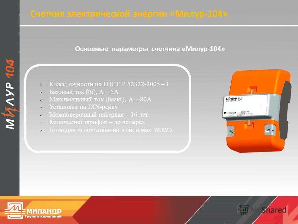 Основные параметры счетчика «Милур-104» Класс точности по ГОСТ Р 52322-2005 – 1 Базовый ток (Iб), А – 5A Максимальный ток (Iмакс), А – 80A Установка на DIN-рейку Межповерочный интервал – 16 лет Количество тарифов – до четырех Готов для использования