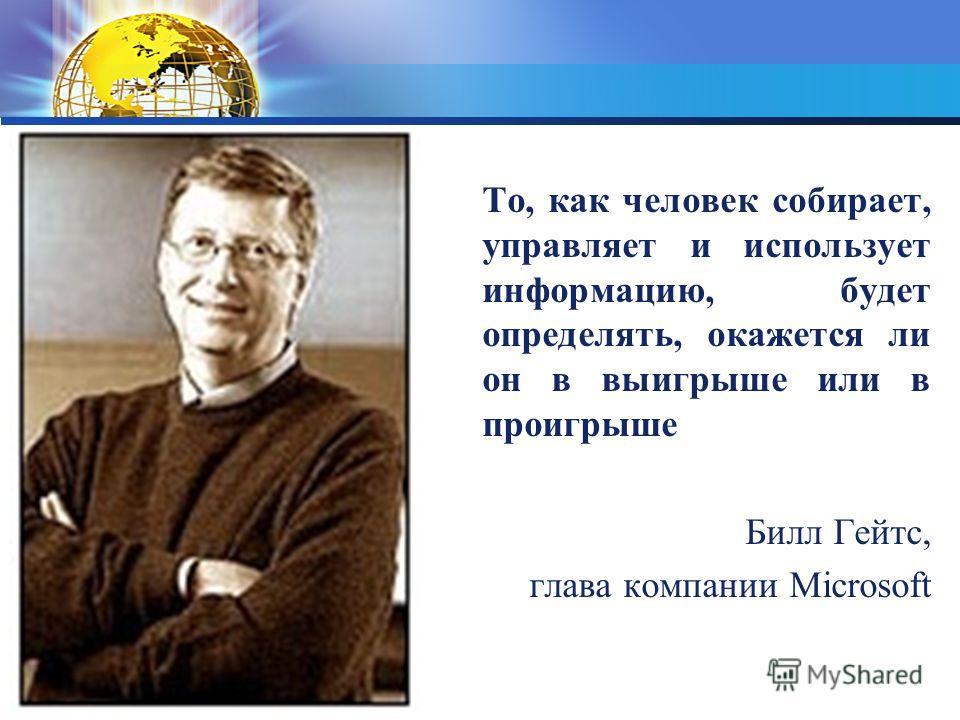 То, как человек собирает, управляет и использует информацию, будет определять, окажется ли он в выигрыше или в проигрыше Билл Гейтс, глава компании Microsoft