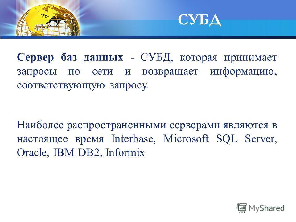 СУБД Cервер баз данных - СУБД, которая принимает запросы по сети и возвращает информацию, соответствующую запросу. Наиболее распространенными серверами являются в настоящее время Interbase, Microsoft SQL Server, Oracle, IBM DB2, Informix