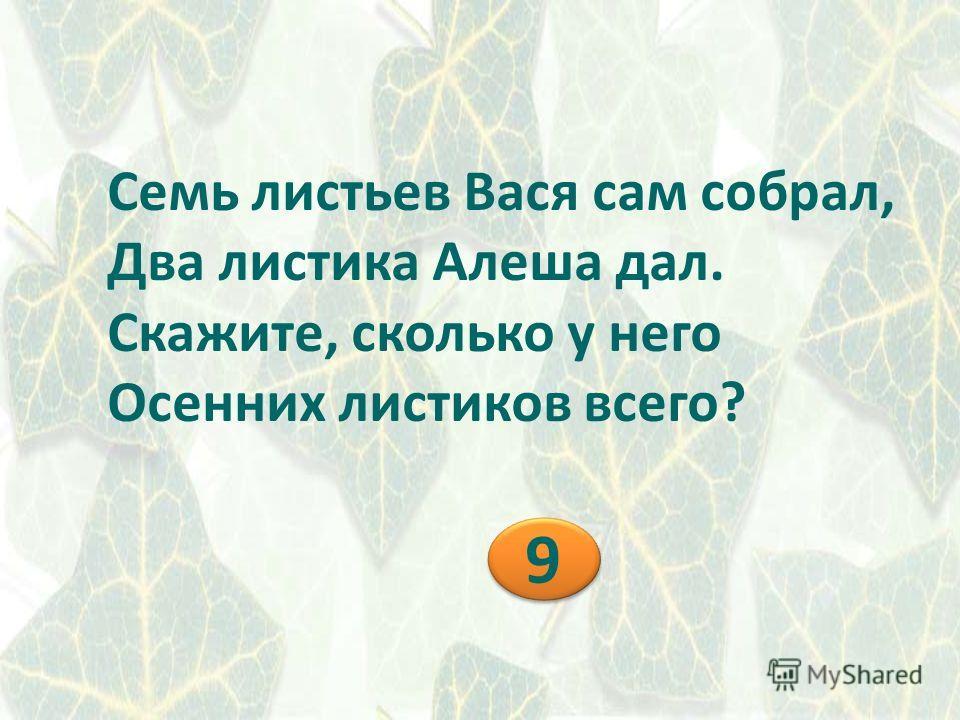 Семь листьев Вася сам собрал, Два листика Алеша дал. Скажите, сколько у него Осенних листиков всего? 9 9