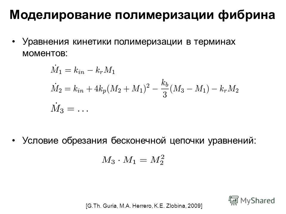 Уравнения кинетики полимеризации в терминах моментов: Условие обрезания бесконечной цепочки уравнений: [G.Th. Guria, M.A. Herrero, K.E. Zlobina, 2009] Моделирование полимеризации фибрина