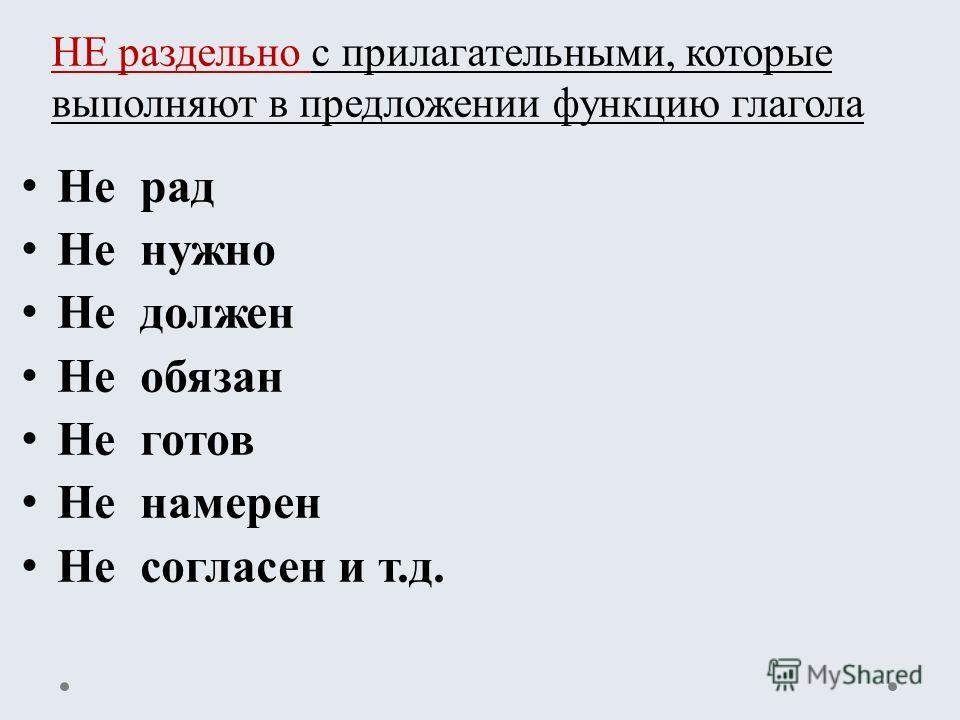 Не рад Не нужно Не должен Не обязан Не готов Не намерен Не согласен и т.д. НЕ раздельно с прилагательными, которые выполняют в предложении функцию глагола