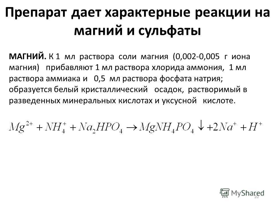 Препарат дает характерные реакции на магний и сульфаты МАГНИЙ. К 1 мл раствора соли магния (0,002-0,005 г иона магния) прибавляют 1 мл раствора хлорида аммония, 1 мл раствора аммиака и 0,5 мл раствора фосфата натрия; образуется белый кристаллический