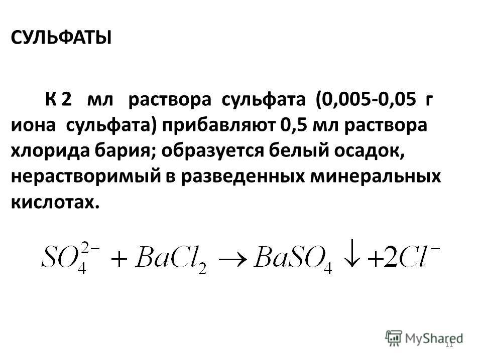 СУЛЬФАТЫ К 2 мл раствора сульфата (0,005-0,05 г иона сульфата) прибавляют 0,5 мл раствора хлорида бария; образуется белый осадок, нерастворимый в разведенных минеральных кислотах. 11