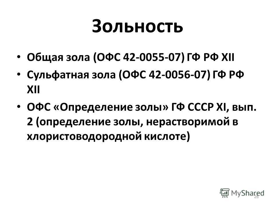 Зольность Общая зола (ОФС 42-0055-07) ГФ РФ XII Сульфатная зола (ОФС 42-0056-07) ГФ РФ XII ОФС «Определение золы» ГФ СССР XI, вып. 2 (определение золы, нерастворимой в хлористоводородной кислоте) 26