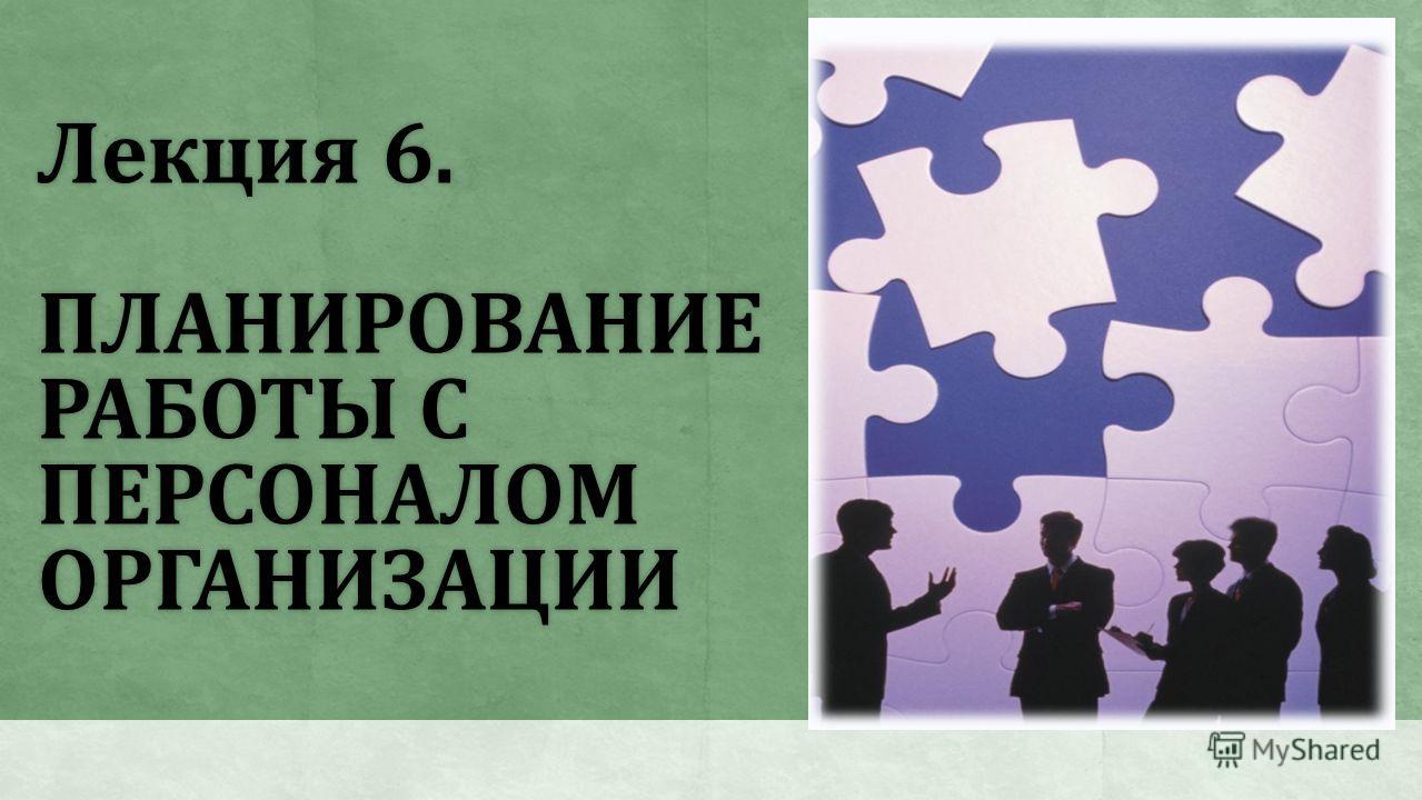 Лекция 6. ПЛАНИРОВАНИЕ РАБОТЫ С ПЕРСОНАЛОМ ОРГАНИЗАЦИИ