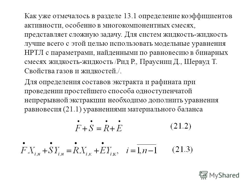 Как уже отмечалось в разделе 13.1 определение коэффициентов активности, особенно в многокомпонентных смесях, представляет сложную задачу. Для систем жидкость-жидкость лучше всего с этой целью использовать модельные уравнения НРТЛ с параметрами, найде