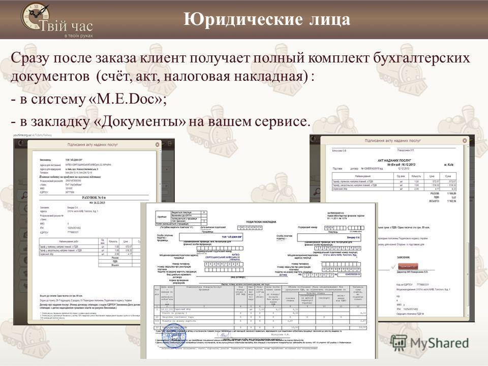 Юридические лица Сразу после заказа клиент получает полный комплект бухгалтерских документов (счёт, акт, налоговая накладная) : - в систему «M.E.Doc»; - в закладку «Документы» на вашем сервисе.