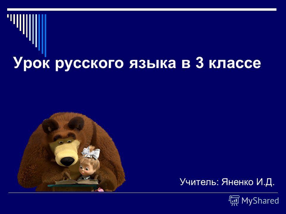 Урок русского языка в 3 классе Учитель: Яненко И.Д.