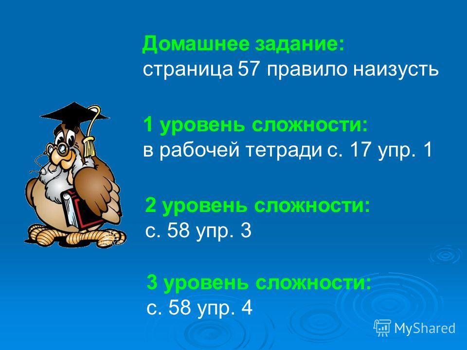 Домашнее задание: страница 57 правило наизусть 1 уровень сложности: в рабочей тетради с. 17 упр. 1 2 уровень сложности: с. 58 упр. 3 3 уровень сложности: с. 58 упр. 4