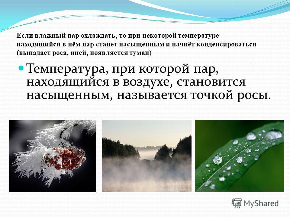 Температура, при которой пар, находящийся в воздухе, становится насыщенным, называется точкой росы. Если влажный пар охлаждать, то при некоторой температуре находящийся в нём пар станет насыщенным и начнёт конденсироваться (выпадает роса, иней, появл