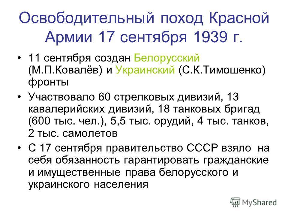 Освободительный поход Красной Армии 17 сентября 1939 г. 11 сентября создан Белорусский (М.П.Ковалёв) и Украинский (С.К.Тимошенко) фронты Участвовало 60 стрелковых дивизий, 13 кавалерийских дивизий, 18 танковых бригад (600 тыс. чел.), 5,5 тыс. орудий,