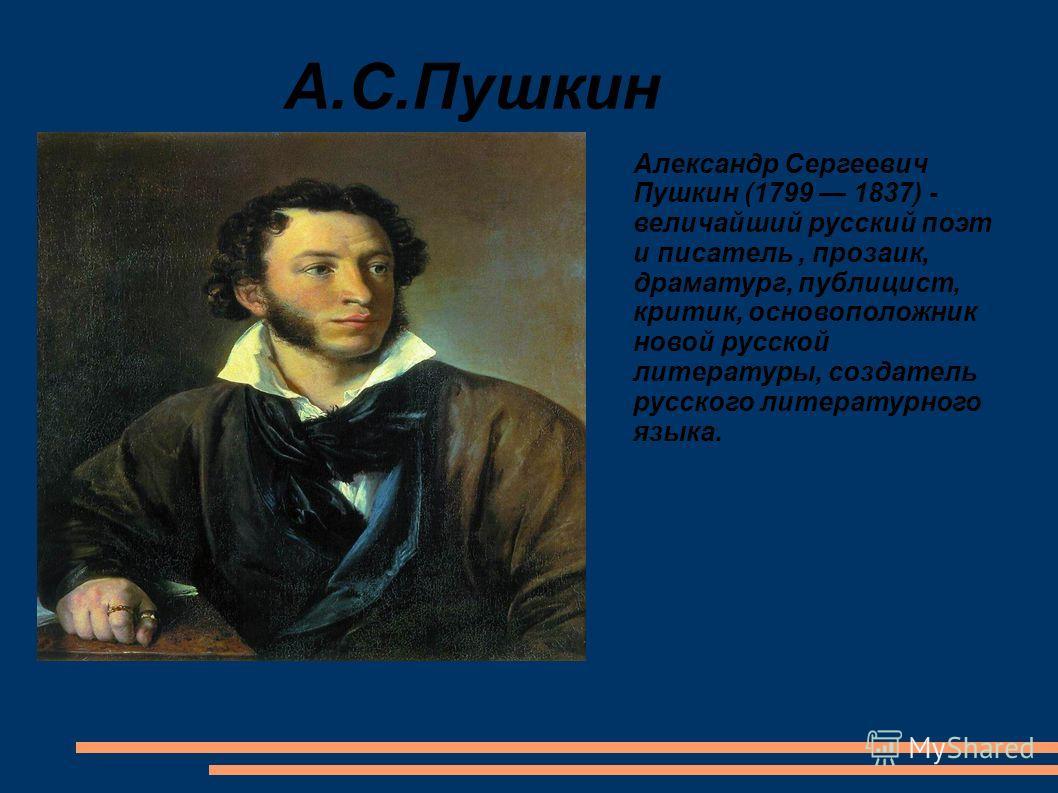 А.С.Пушкин Александр Сергеевич Пушкин (1799 1837) - величайший русский поэт и писатель, прозаик, драматург, публицист, критик, основоположник новой русской литературы, создатель русского литературного языка.