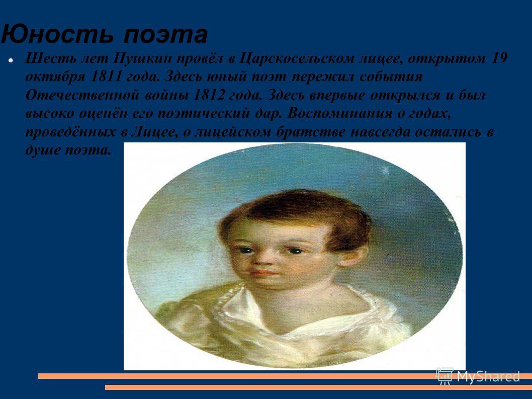 Юность поэта Шесть лет Пушкин провёл в Царскосельском лицее, открытом 19 октября 1811 года. Здесь юный поэт пережил события Отечественной войны 1812 года. Здесь впервые открылся и был высоко оценён его поэтический дар. Воспоминания о годах, проведённ