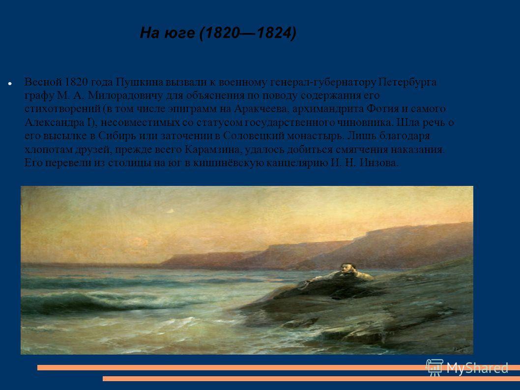 На юге (18201824) Весной 1820 года Пушкина вызвали к военному генерал-губернатору Петербурга графу М. А. Милорадовичу для объяснения по поводу содержания его стихотворений (в том числе эпиграмм на Аракчеева, архимандрита Фотия и самого Александра I),