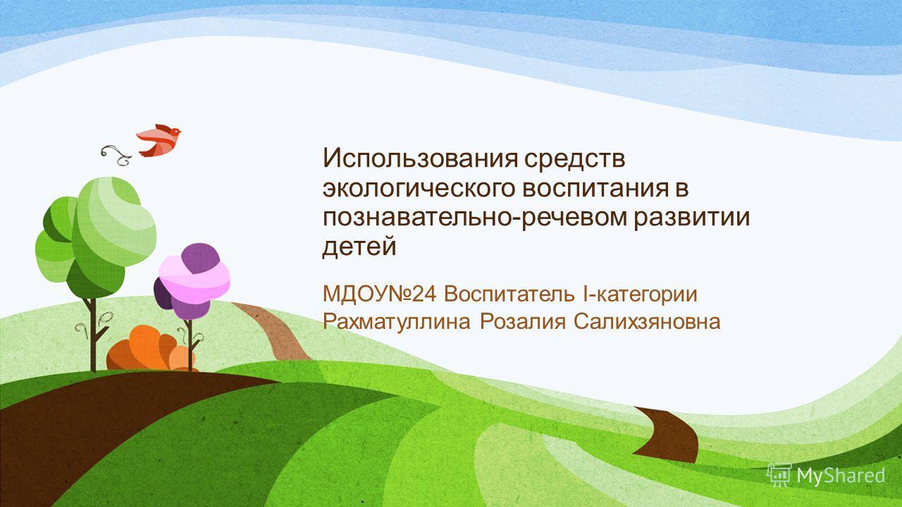 Использования средств экологического воспитания в познавательно-речевом развитии детей МДОУ24 Воспитатель I-категории Рахматуллина Розалия Салихзяновна