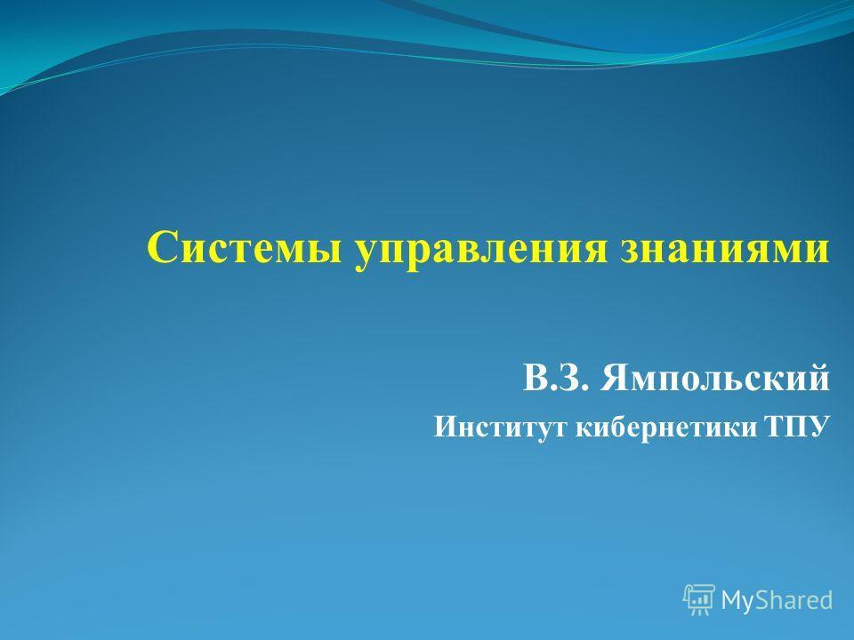Системы управления знаниями В.З. Ямпольский Институт кибернетики ТПУ