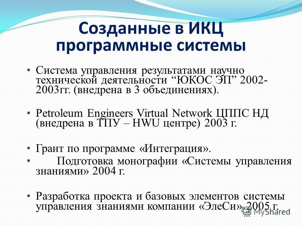 Созданные в ИКЦ программные системы Система управления результатами научно технической деятельности ЮКОС ЭП 2002- 2003гг. (внедрена в 3 объединениях). Petroleum Engineers Virtual Network ЦППС НД (внедрена в ТПУ – HWU центре) 2003 г. Грант по программ