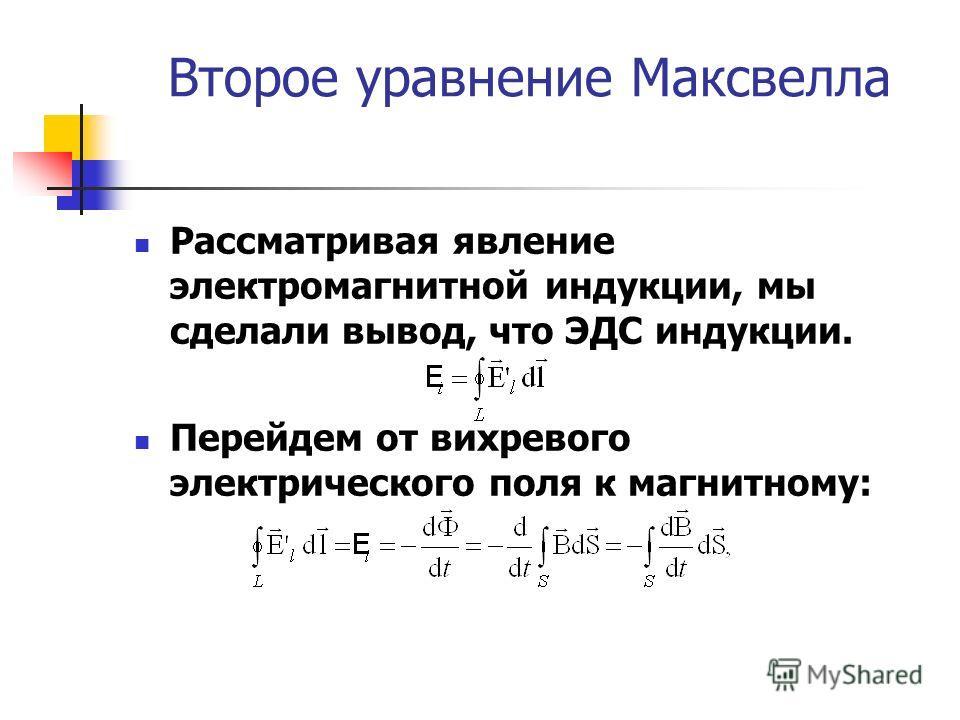 Второе уравнение Максвелла Рассматривая явление электромагнитной индукции, мы сделали вывод, что ЭДС индукции. Перейдем от вихревого электрического поля к магнитному: