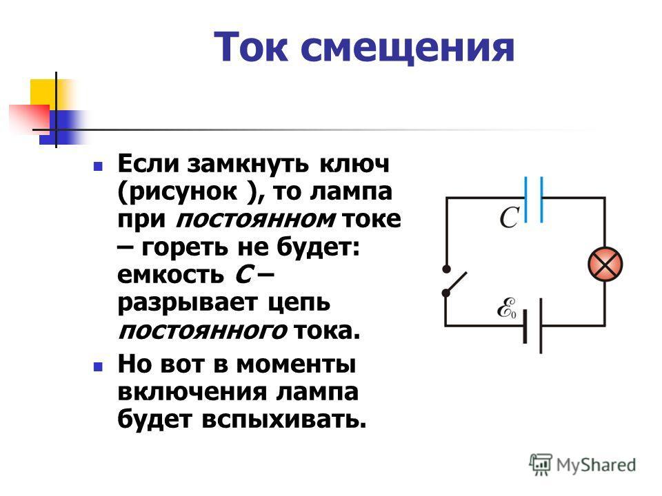 Ток смещения Если замкнуть ключ (рисунок ), то лампа при постоянном токе – гореть не будет: емкость C – разрывает цепь постоянного тока. Но вот в моменты включения лампа будет вспыхивать.