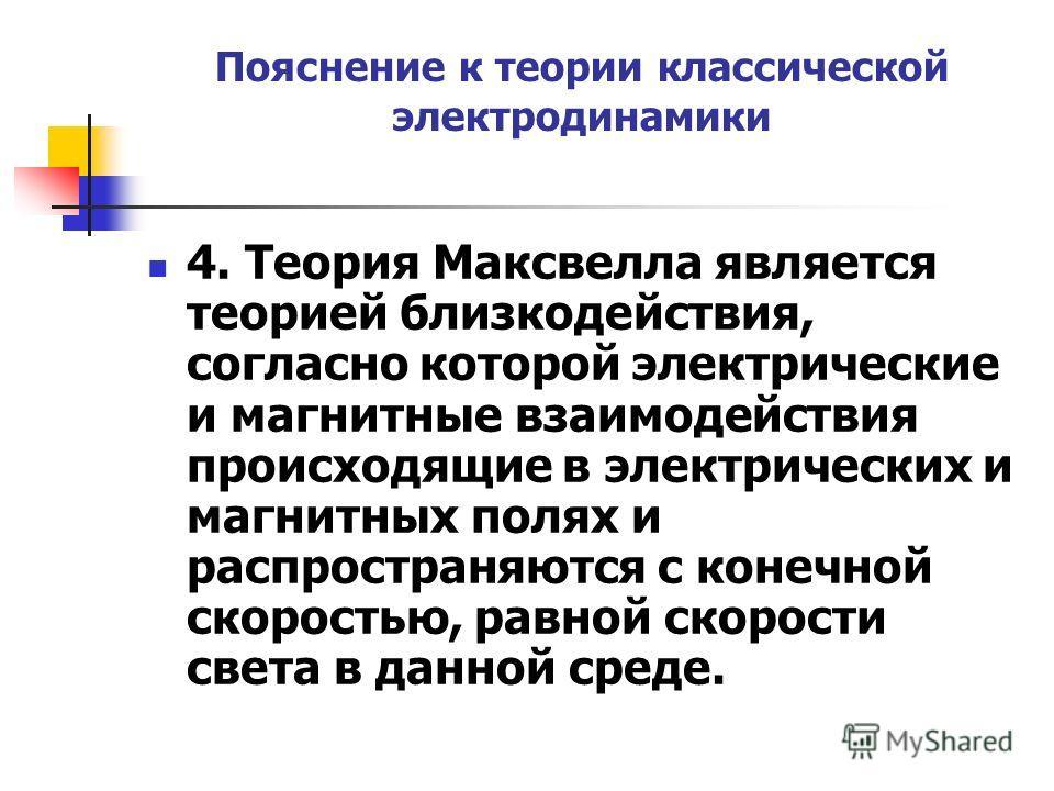 Пояснение к теории классической электродинамики 4. Теория Максвелла является теорией близкодействия, согласно которой электрические и магнитные взаимодействия происходящие в электрических и магнитных полях и распространяются с конечной скоростью, рав