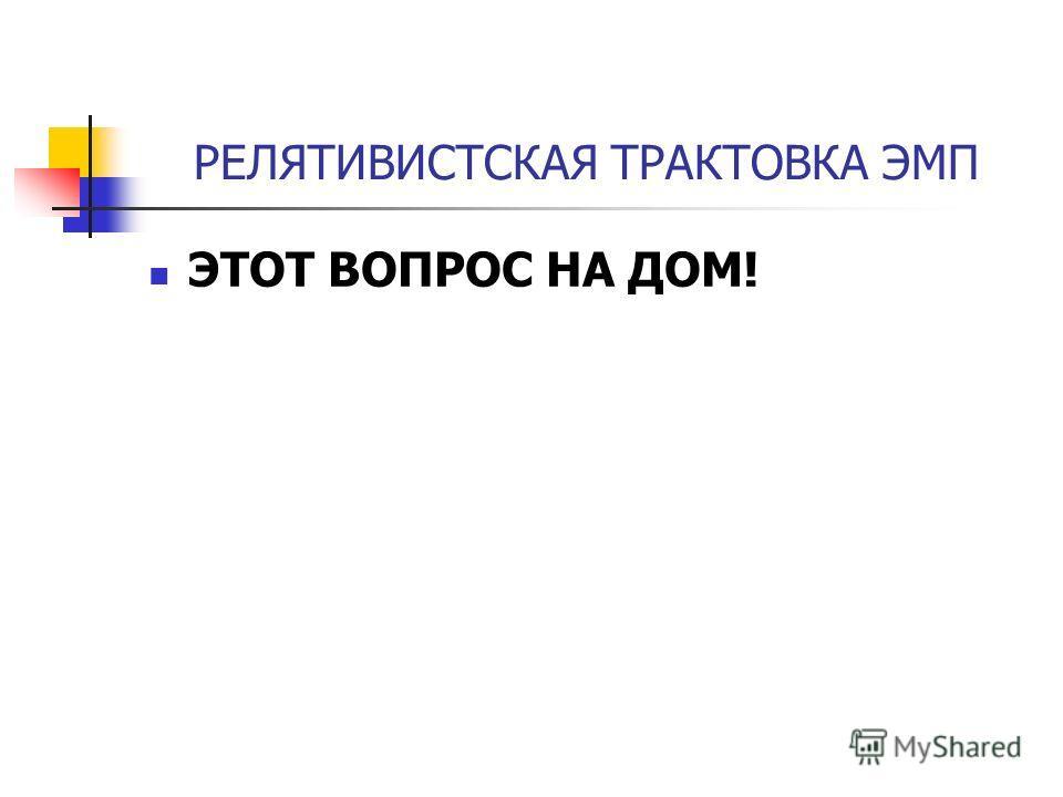 РЕЛЯТИВИСТСКАЯ ТРАКТОВКА ЭМП ЭТОТ ВОПРОС НА ДОМ!