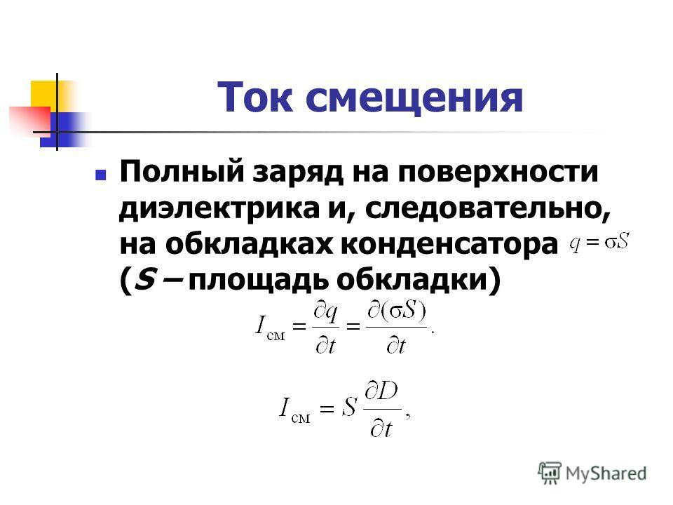 Ток смещения Полный заряд на поверхности диэлектрика и, следовательно, на обкладках конденсатора (S – площадь обкладки)