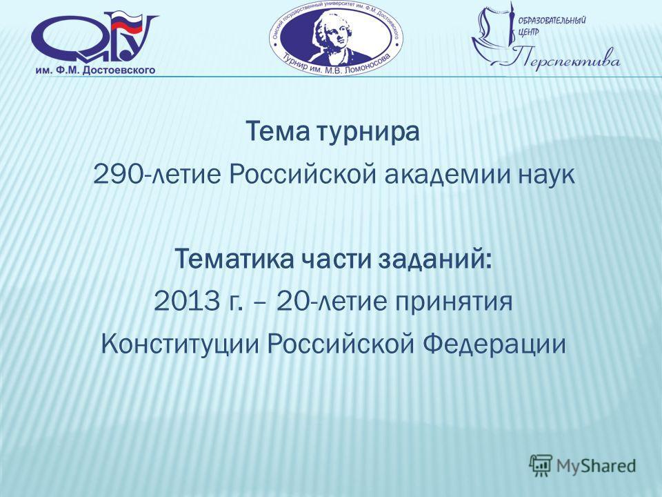 Тема турнира 290-летие Российской академии наук Тематика части заданий: 2013 г. – 20-летие принятия Конституции Российской Федерации