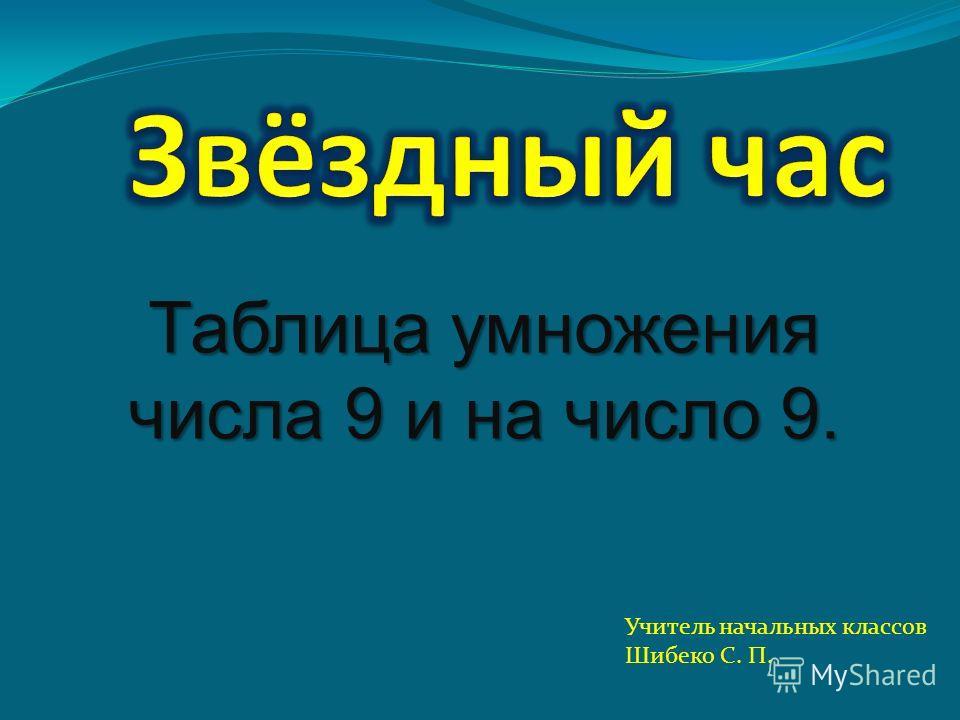 Таблица умножения числа 9 и на число 9. Учитель начальных классов Шибеко С. П.