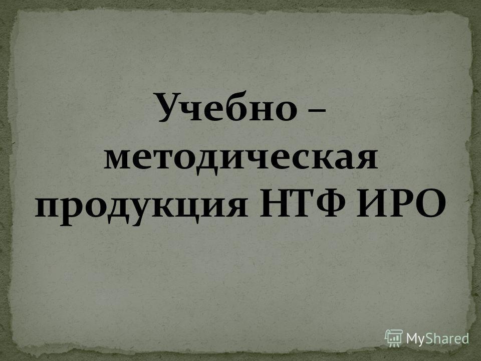 Учебно – методическая продукция НТФ ИРО