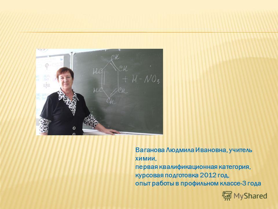 Ваганова Людмила Ивановна, учитель химии, первая квалификационная категория, курсовая подготовка 2012 год, опыт работы в профильном классе-3 года