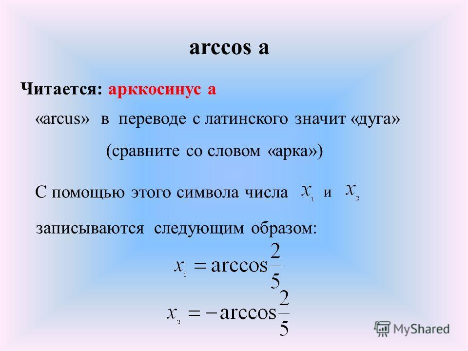 arccos а Читается: арккосинус а «arcus» в переводе с латинского значит «дуга» (сравните со словом «арка») С помощью этого символа числа и записываются следующим образом: