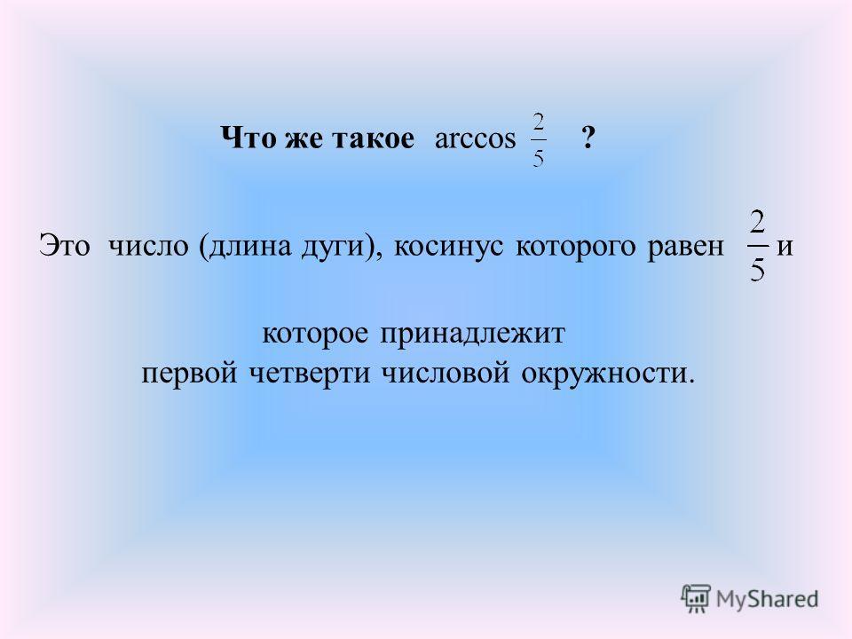 Что же такое ?arccos Это число (длина дуги), косинус которого равен и которое принадлежит первой четверти числовой окружности.