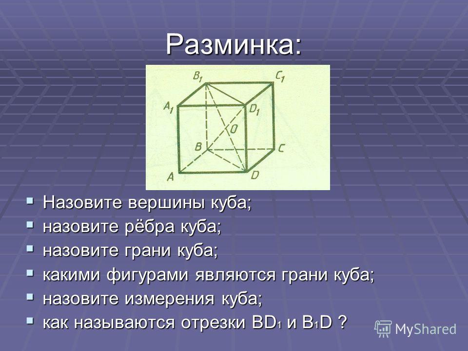 Разминка: Назовите вершины куба; Назовите вершины куба; назовите рёбра куба; назовите рёбра куба; назовите грани куба; назовите грани куба; какими фигурами являются грани куба; какими фигурами являются грани куба; назовите измерения куба; назовите из