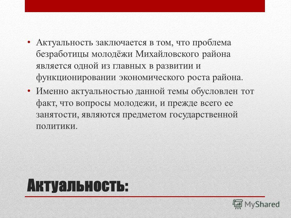 Актуальность: Актуальность заключается в том, что проблема безработицы молодёжи Михайловского района является одной из главных в развитии и функционировании экономического роста района. Именно актуальностью данной темы обусловлен тот факт, что вопрос