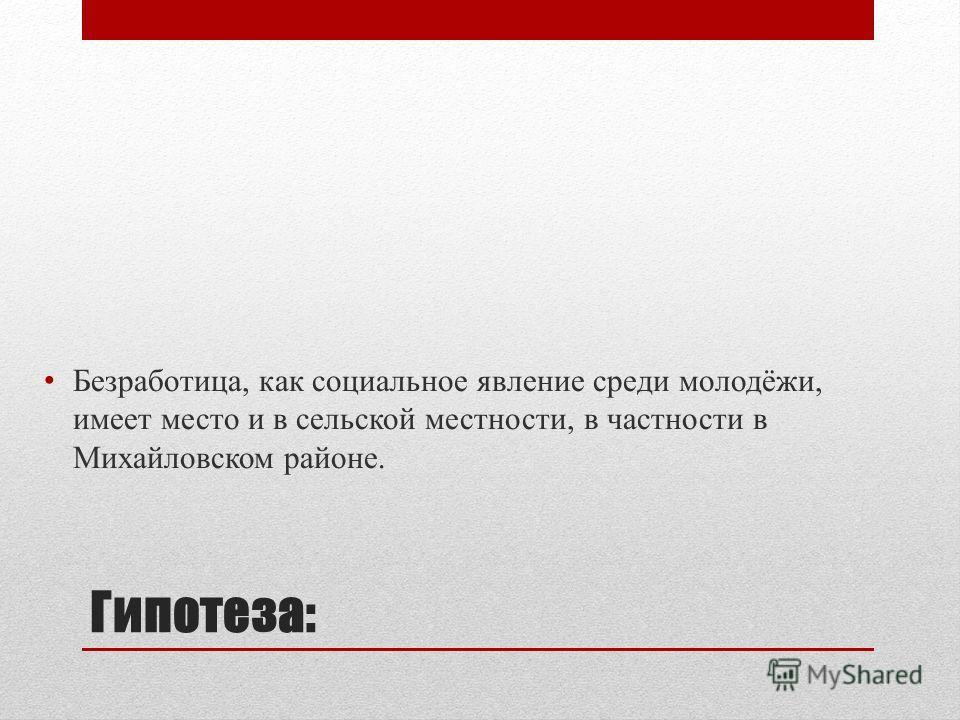 Гипотеза: Безработица, как социальное явление среди молодёжи, имеет место и в сельской местности, в частности в Михайловском районе.