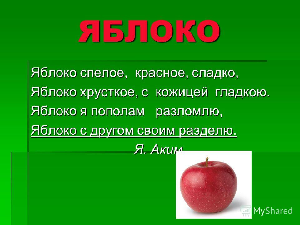 ЯБЛОКО ЯБЛОКО Яблоко спелое, красное, сладко, Яблоко хрусткое, с кожицей гладкою. Яблоко я пополам разломлю, Яблоко с другом своим разделю. Я. Аким Я. Аким