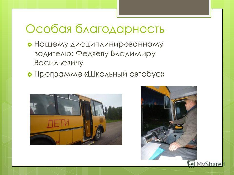 Особая благодарность Нашему дисциплинированному водителю: Федяеву Владимиру Васильевичу Программе «Школьный автобус»