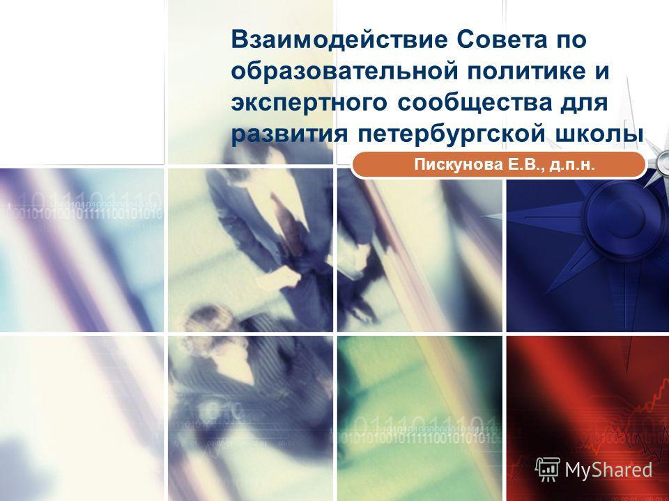 LOGO www.themegallery.com Взаимодействие Совета по образовательной политике и экспертного сообщества для развития петербургской школы Пискунова Е.В., д.п.н.