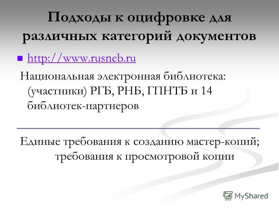Подходы к оцифровке для различных категорий документов http://www.rusneb.ru Национальная электронная библиотека: (участники) РГБ, РНБ, ГПНТБ и 14 библиотек-партнеров_______________________________________ Единые требования к созданию мастер-копий; тр