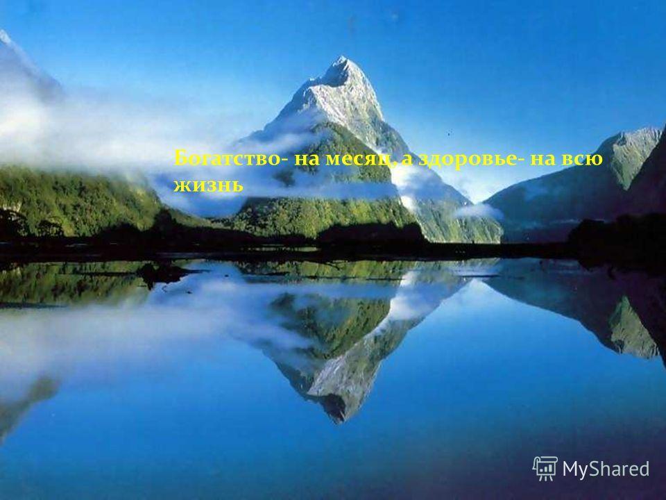 Богатство- на месяц, а здоровье- на всю жизнь