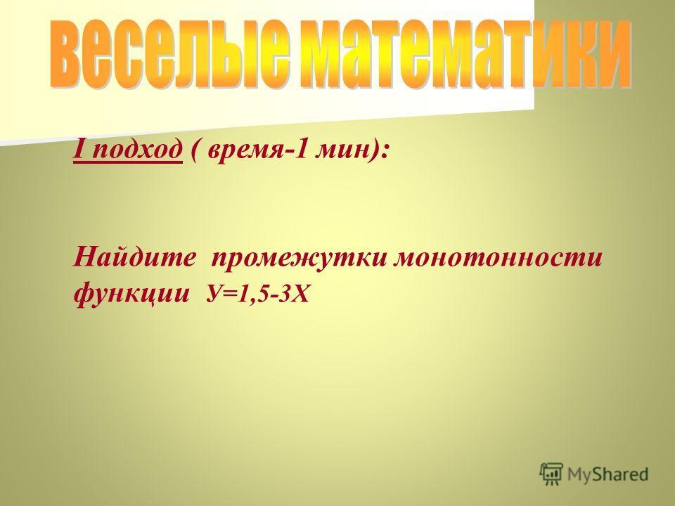 I подход ( время-1 мин): Найдите промежутки монотонности функции У=1,5-3Х